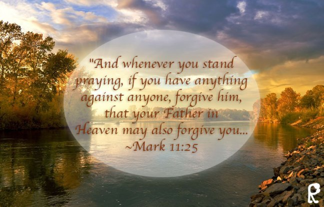 """""""And whenever you stand praying, if you have anything against anyone, forgive him, that y our Father in Heaven may also forgive you... - Mark 11:25"""